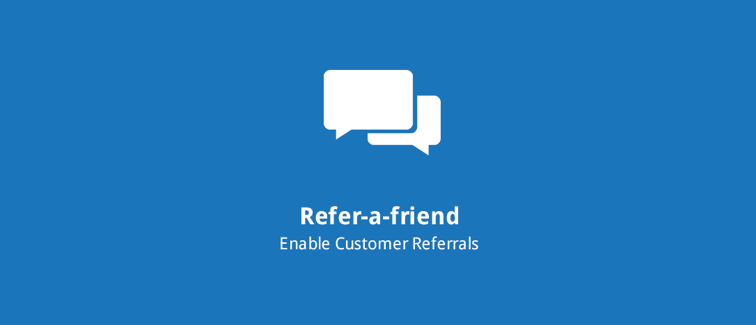 Refer-a-Friend: Drive new customer acquisition by incentivizing existing customers  to refer new customers.